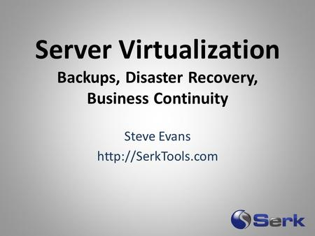 Server Virtualization Backups, Disaster Recovery, Business Continuity Steve Evans