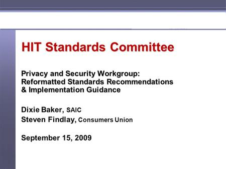 1 HIT Standards Committee Privacy and Security Workgroup: Reformatted Standards Recommendations & Implementation Guidance Dixie Baker, SAIC Steven Findlay,