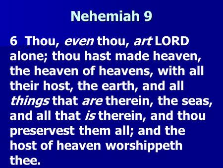 Nehemiah 9 6 Thou, even thou, art LORD alone; thou hast made heaven, the heaven of heavens, with all their host, the earth, and all things that are therein,