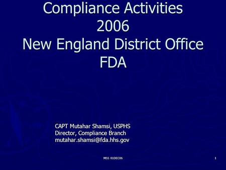 MSS 01DEC06 1 Compliance Activities 2006 New England District Office FDA CAPT Mutahar Shamsi, USPHS Director, Compliance Branch
