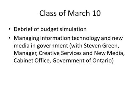 Class of March 10 Debrief of budget simulation Managing information technology and new media in government (with Steven Green, Manager, Creative Services.