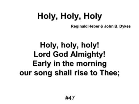 Holy, Holy, Holy Holy, holy, holy! Lord God Almighty! Early in the morning our song shall rise to Thee; Reginald Heber & John B. Dykes #47.
