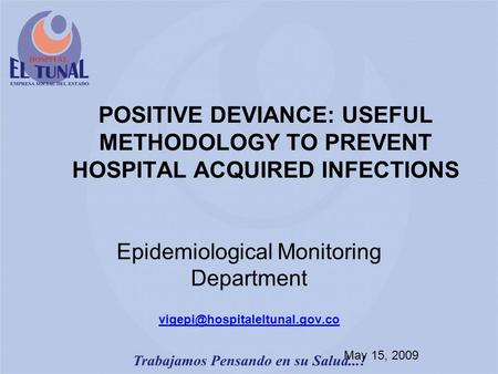 POSITIVE DEVIANCE: USEFUL METHODOLOGY TO PREVENT HOSPITAL ACQUIRED INFECTIONS Epidemiological Monitoring Department May 15,