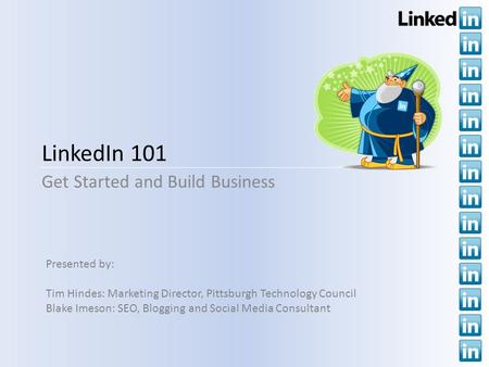 LinkedIn 101 Get Started and Build Business Presented by: Tim Hindes: Marketing Director, Pittsburgh Technology Council Blake Imeson: SEO, Blogging and.