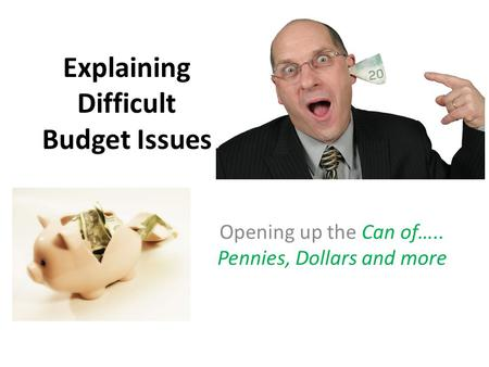 Explaining Difficult Budget Issues Opening up the Can of….. Pennies, Dollars and more.