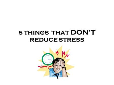 5 THINGS THAT DONT REDUCE STRESS. CAFFEINE Stimulant found in coffee, sodas, energy drinks, and teas A little can help you wake up and become more alert.