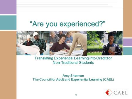 Are you experienced? Translating Experiential Learning into Credit for Non-Traditional Students Amy Sherman The Council for Adult and Experiential Learning.