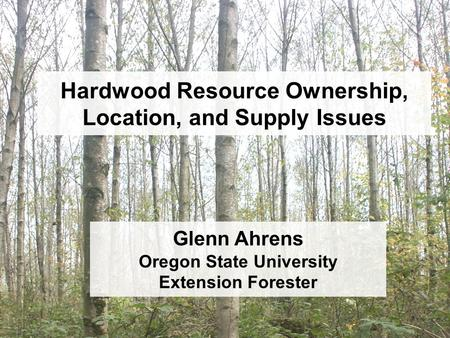 Hardwood Resource Ownership, Location, and Supply Issues Glenn Ahrens Oregon State University Extension Forester.