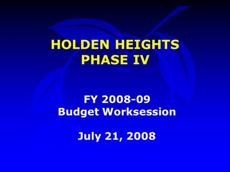 HOLDEN HEIGHTS PHASE IV FY 2008-09 Budget Worksession July 21, 2008.