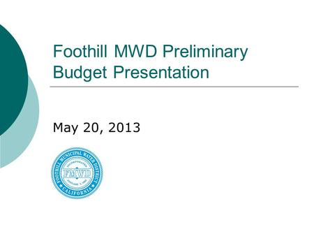 Foothill MWD Preliminary Budget Presentation May 20, 2013.