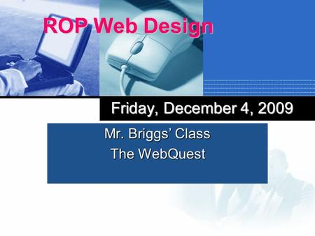 Mr. Briggs Class The WebQuest ROP Web Design Friday, December 4, 2009.