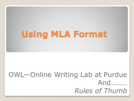 Using MLA Format OWLOnline Writing Lab at Purdue And……… Rules of Thumb.