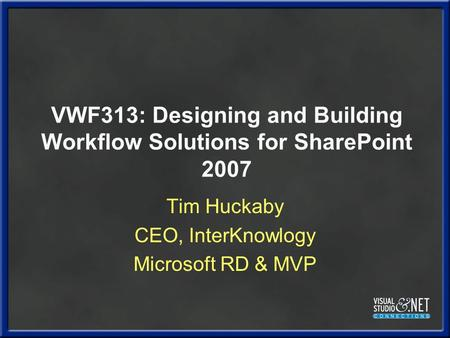 VWF313: Designing and Building Workflow Solutions for SharePoint 2007 Tim Huckaby CEO, InterKnowlogy Microsoft RD & MVP.