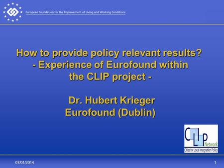 107/01/2014 How to provide policy relevant results? - Experience of Eurofound within the CLIP project - Dr. Hubert Krieger Eurofound (Dublin)