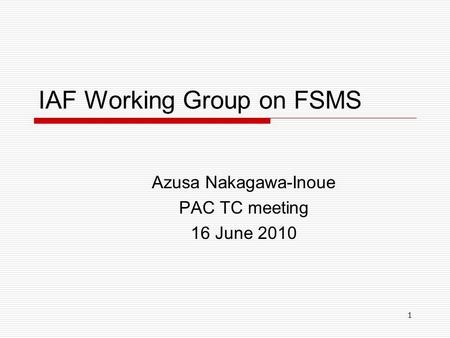 1 IAF Working Group on FSMS Azusa Nakagawa-Inoue PAC TC meeting 16 June 2010.