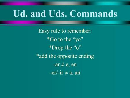 Ud. and Uds. Commands Easy rule to remember: *Go to the yo *Drop the o *add the opposite ending -ar e, en -er/-ir a. an.