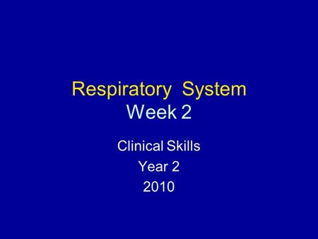 Respiratory System Week 2 Clinical Skills Year 2 2010.