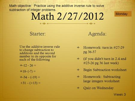 Math 2/27/2012 Use the additive inverse rule to change subtraction to additions and the second number to its opposite for each of the following -12 - 26.