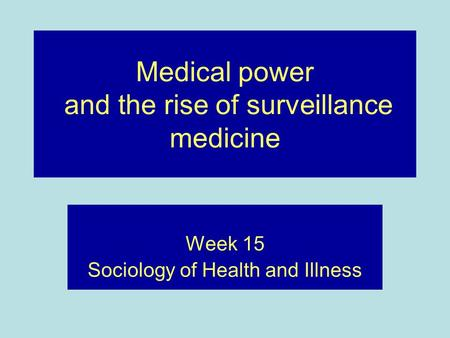 Medical power and the rise of surveillance medicine Week 15 Sociology of Health and Illness.