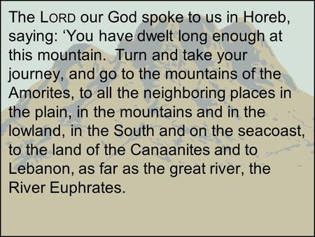 The LORD our God spoke to us in Horeb, saying: 'You have dwelt long enough at this mountain. Turn and take your journey, and go to the mountains of the.