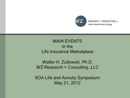 MAIN EVENTS in the Life Insurance Marketplace Walter H. Zultowski, Ph.D. WZ Research + Consulting, LLC SOA Life and Annuity Symposium May 21, 2012.