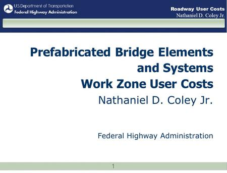 1 Roadway User Costs Nathaniel D. Coley Jr. Prefabricated Bridge Elements and Systems Work Zone User Costs Nathaniel D. Coley Jr. Federal Highway Administration.