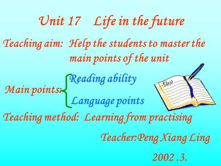 Unit 17 Life in the future Teaching aim:Help the students to master the main points of the unit Main points: Reading ability Language points Teaching method:Learning.