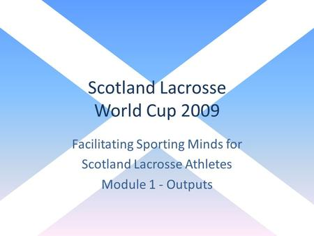 Scotland Lacrosse World Cup 2009 Facilitating Sporting Minds for Scotland Lacrosse Athletes Module 1 - Outputs.