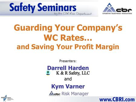 Guarding Your Companys WC Rates… and Saving Your Profit Margin Presenters: Darrell Harden and Kym Varner Risk Manager.