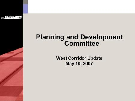 Planning and Development Committee West Corridor Update May 10, 2007.