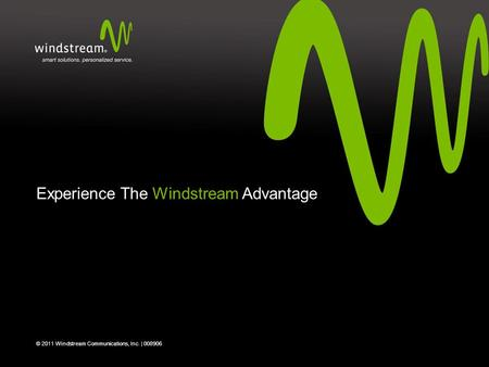Experience The Windstream Advantage © 2011 Windstream Communications, Inc. | 008906.