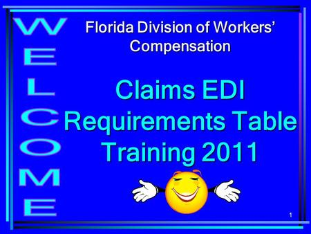 1 Florida Division of Workers Compensation Claims EDI Requirements Table Training 2011.