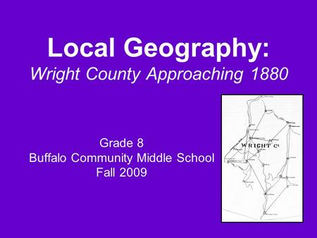 Local Geography: Wright County Approaching 1880 Grade 8 Buffalo Community Middle School Fall 2009.