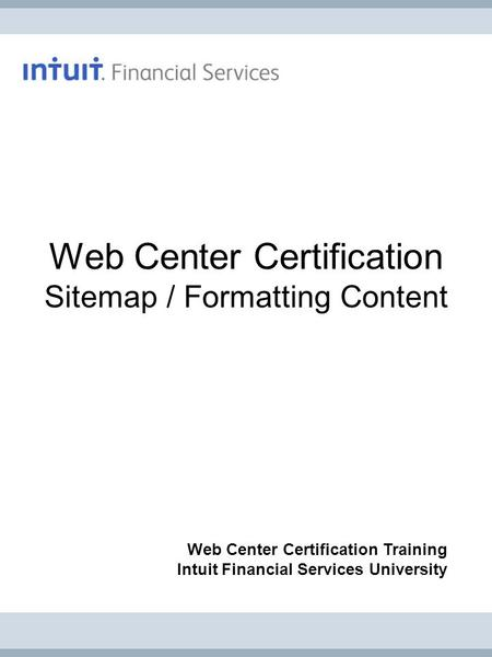 Web Center Certification Sitemap / Formatting Content Web Center Certification Training Intuit Financial Services University.