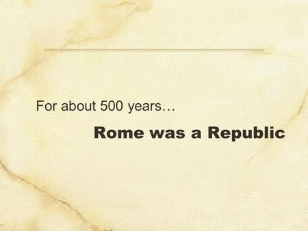 Rome was a Republic For about 500 years…. Outstanding soldier & political maverick Unprecedented 6 terms Army reforms (poor) volunteers long-term veterans.