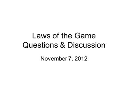 Laws of the Game Questions & Discussion November 7, 2012.