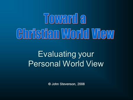 Evaluating your Personal World View © John Stevenson, 2008.
