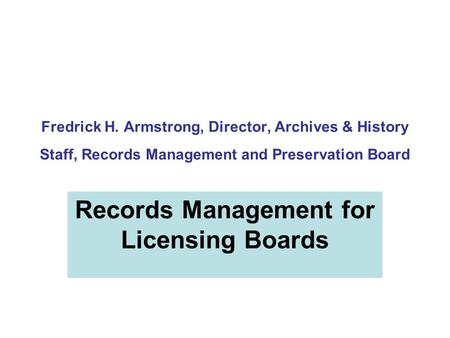 Fredrick H. Armstrong, Director, Archives & History Staff, Records Management and Preservation Board Records Management for Licensing Boards.