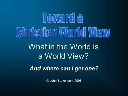 What in the World is a World View? And where can I get one? © John Stevenson, 2008.
