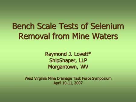 Bench Scale Tests of Selenium Removal from Mine Waters Raymond J. Lovett* ShipShaper, LLP Morgantown, WV West Virginia Mine Drainage Task Force Symposium.