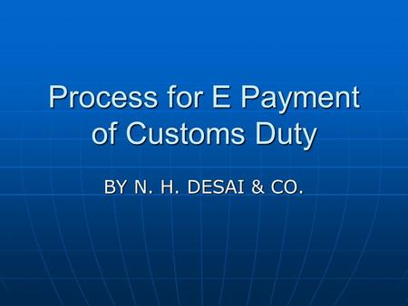 Process for E Payment of Customs Duty BY N. H. DESAI & CO.