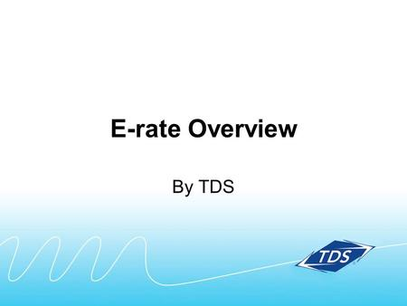 E-rate Overview By TDS. Whats included in this E-rate overview: Quick summary Key steps in the process Timing Terms Contact information.