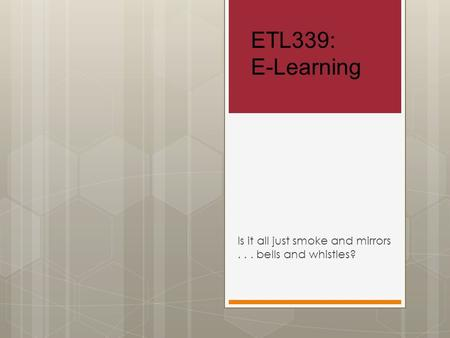 ETL339: E-Learning Is it all just smoke and mirrors... bells and whistles?