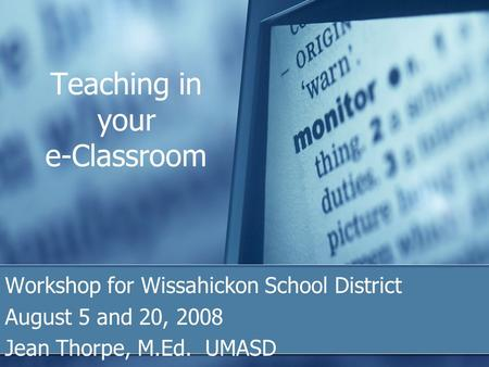 Teaching in your e-Classroom Workshop for Wissahickon School District August 5 and 20, 2008 Jean Thorpe, M.Ed. UMASD.
