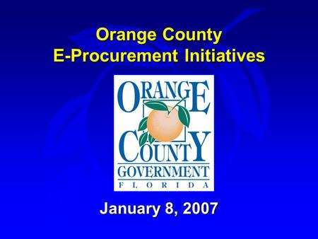 Orange County E-Procurement Initiatives January 8, 2007.