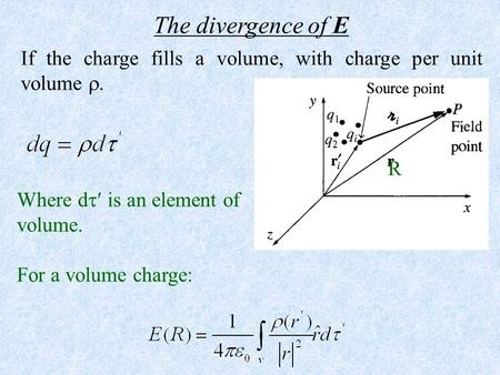 The divergence of E If the charge fills a volume, with charge per unit volume . R Where d is an element of volume. For a volume charge: