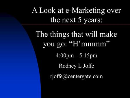 A Look at e-Marketing over the next 5 years: The things that will make you go: Hmmmm 4:00pm – 5:15pm Rodney L Joffe