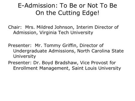 E-Admission: To Be or Not To Be On the Cutting Edge! Chair: Mrs. Mildred Johnson, Interim Director of Admission, Virginia Tech University Presenter: Mr.