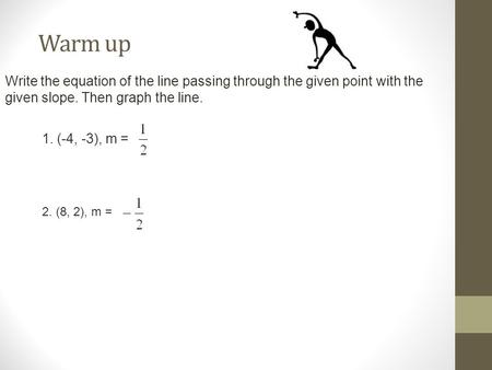 Warm up Write the equation of the line passing through the given point with the given slope. Then graph the line. 1. (-4, -3), m = 2. (8, 2), m =