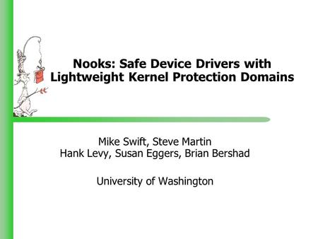 Nooks: Safe Device Drivers with Lightweight Kernel Protection Domains Mike Swift, Steve Martin Hank Levy, Susan Eggers, Brian Bershad University of Washington.
